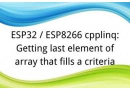 ESP32 / ESP8266 cpplinq: Getting last element of array that fills a criteria