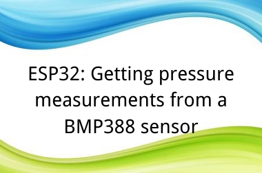 ESP32: Getting pressure measurements from a BMP388 sensor>