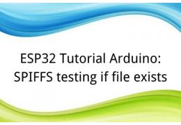 ESP32 Tutorial Arduino: 20. SPIFFS testing if file exists