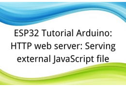ESP32 Tutorial Arduino: 21. HTTP web server: Serving external JavaScript file