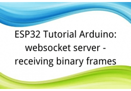 ESP32 Tutorial Arduino: 28. websocket server - receiving binary frames