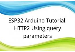 ESP32 Arduino Tutorial: 35. HTTP2 Using query parameters