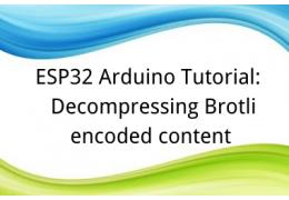 ESP32 Arduino Tutorial: 36. Decompressing Brotli encoded content