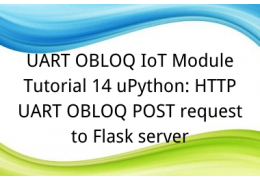 UART OBLOQ IoT Module Tutorial 14 uPython: HTTP UART OBLOQ POST request to Flask server